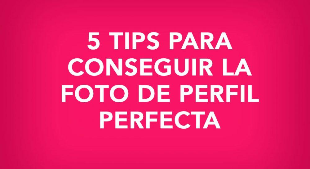 5 tips para conseguir la foto de perfil perfecta.